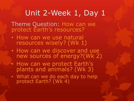 Unit 2-Week 1, Day 1 Theme Question: How can we protect Earth's resources? How can we use natural resources wisely? (Wk 1) How can we discover and use.