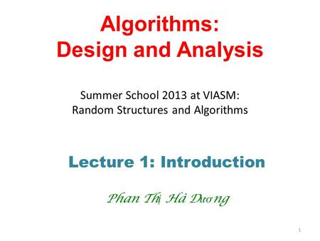 <strong>Algorithms</strong>: Design <strong>and</strong> Analysis Summer School 2013 at VIASM: Random Structures <strong>and</strong> <strong>Algorithms</strong> Lecture 1: Introduction Phan Th ị Hà D ươ ng 1.