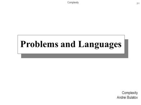 Complexity 2-1 Problems and Languages Complexity Andrei Bulatov.