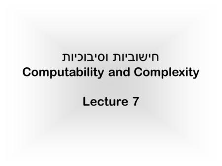 חישוביות וסיבוכיות Computability and Complexity Lecture 7 TexPoint fonts used in EMF. Read the TexPoint manual before you delete this box.: A AAAA.