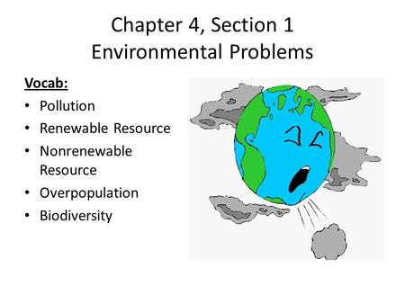 Chapter 4, Section 1 Environmental Problems Vocab: Pollution Renewable Resource Nonrenewable Resource Overpopulation Biodiversity.