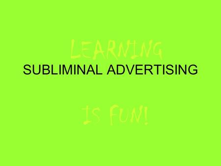 SUBLIMINAL ADVERTISING LEARNING IS FUN!. SUBLIMINAL ADVERTISING A subliminal message is a signal or message embedded in another object, designed to pass.