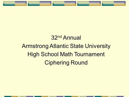 32 nd Annual Armstrong Atlantic State University High School Math Tournament Ciphering Round.