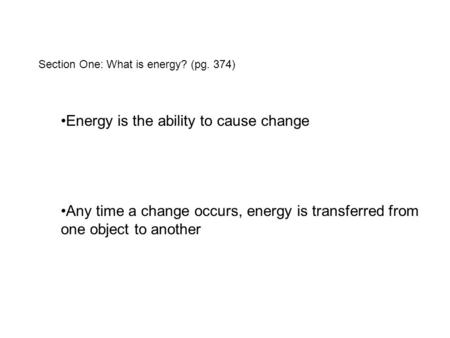 Section One: What is energy? (pg. 374) Energy is the ability to cause change Any time a change occurs, energy is transferred from one object to another.