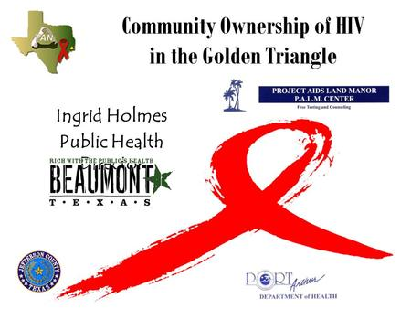 Community Ownership of HIV in the Golden Triangle Ingrid Holmes Public Health Director.