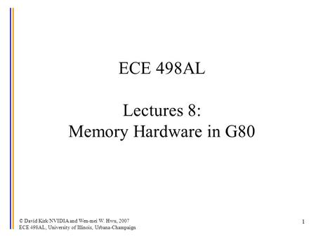 © David Kirk/NVIDIA and Wen-mei W. Hwu, 2007 ECE 498AL, University of Illinois, Urbana-Champaign 1 ECE 498AL Lectures 8: Memory Hardware in G80.
