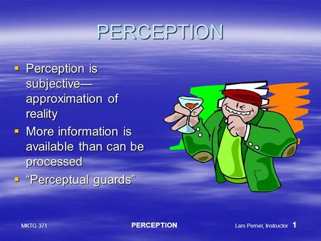 MKTG 371 PERCEPTION Lars Perner, Instructor 1 PERCEPTION  Perception is subjective— approximation of reality  More information is available than can.