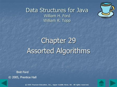 © 2005 Pearson Education, Inc., Upper Saddle River, NJ. All rights reserved. Data Structures for Java William H. Ford William R. Topp Chapter 29 Assorted.