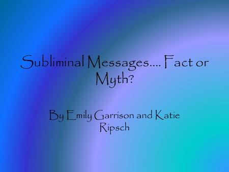 Subliminal Messages…. Fact or Myth? By Emily Garrison and Katie Ripsch.