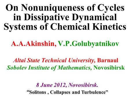 On Nonuniqueness of Cycles in Dissipative Dynamical Systems of Chemical Kinetics A.A.Akinshin, V.P.Golubyatnikov Altai State Technical University, Barnaul.