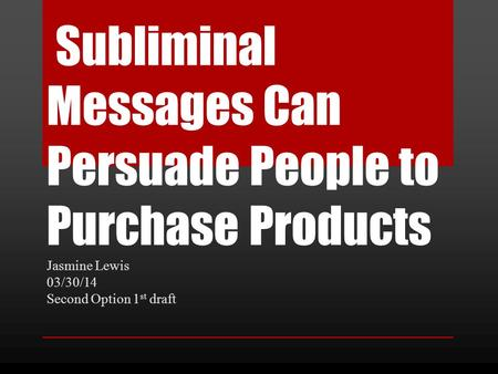 Subliminal Messages Can Persuade People to Purchase Products Jasmine Lewis 03/30/14 Second Option 1 st draft.