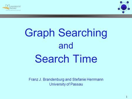 1 Graph Searching and Search Time Franz J. Brandenburg and Stefanie Herrmann University of Passau.