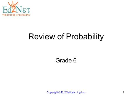 Review of Probability Grade 6 Copyright © Ed2Net Learning Inc.1.