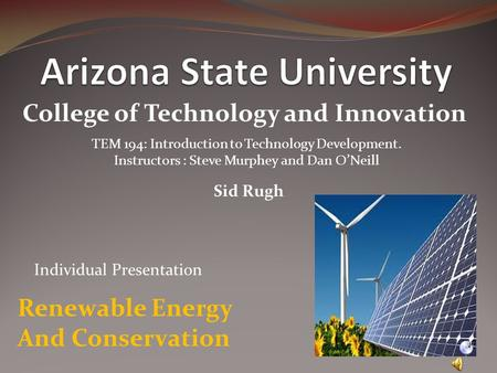 College of Technology and Innovation TEM 194: Introduction to Technology Development. Instructors : Steve Murphey and Dan O'Neill Sid Rugh Renewable Energy.