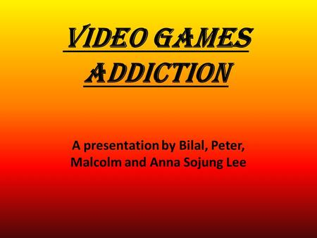 VIDEO GAMES ADDICTION A presentation by Bilal, Peter, Malcolm and Anna Sojung Lee.