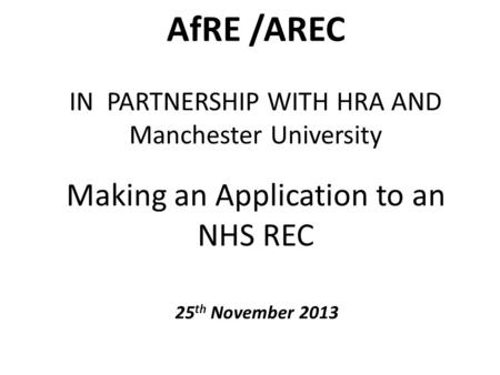 AfRE /AREC IN PARTNERSHIP WITH HRA AND Manchester University Making an Application to an NHS REC 25 th November 2013.