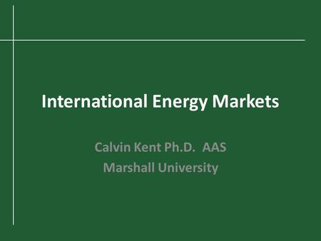International Energy Markets Calvin Kent Ph.D. AAS Marshall University.