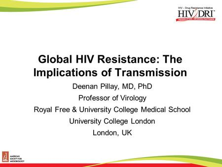 Global HIV Resistance: The Implications of Transmission Deenan Pillay, MD, PhD Professor of Virology Royal Free & University College Medical School University.