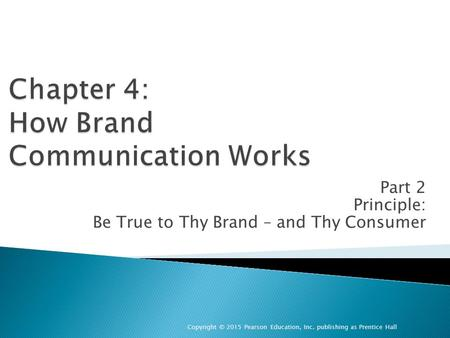 Part 2 Principle: Be True to Thy Brand – and Thy Consumer Copyright © 2015 Pearson Education, Inc. publishing as Prentice Hall.