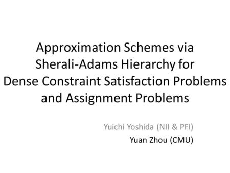 Approximation Schemes via Sherali-Adams Hierarchy for Dense Constraint Satisfaction Problems and Assignment Problems Yuichi Yoshida (NII & PFI) Yuan Zhou.