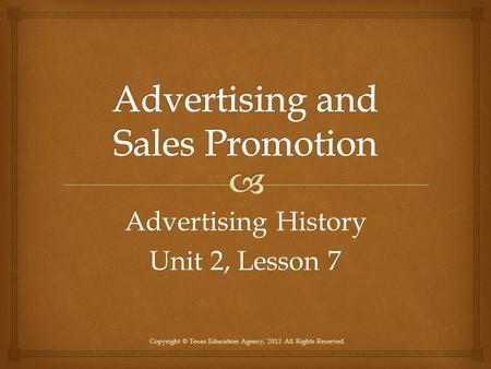 Advertising History Unit 2, Lesson 7 Copyright © Texas Education Agency, 2012. All Rights Reserved.