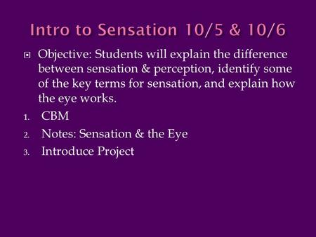  Objective: Students will explain the difference between sensation & perception, identify some of the key terms for sensation, and explain how the eye.