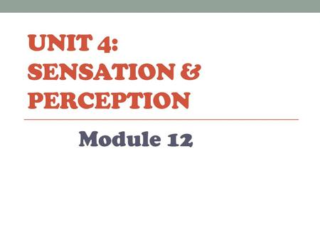 UNIT 4: SENSATION & PERCEPTION Module 12. Sensation & Perception Sensation: the process by which you detect physical energy from your environment and.