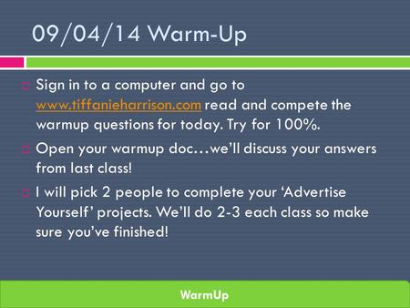WarmUp 09/04/14 Warm-Up  Sign in to a computer and go to www.tiffanieharrison.com read and compete the warmup questions for today. Try for 100%. www.tiffanieharrison.com.