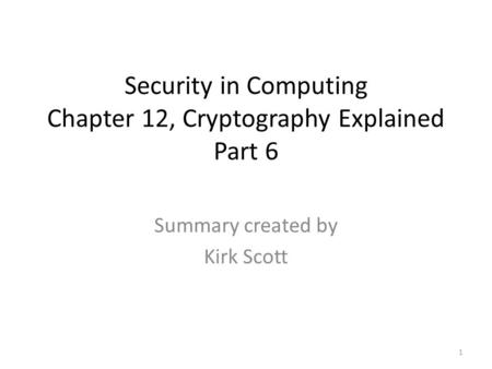 Security in Computing Chapter 12, Cryptography Explained Part 6 Summary created by Kirk Scott 1.