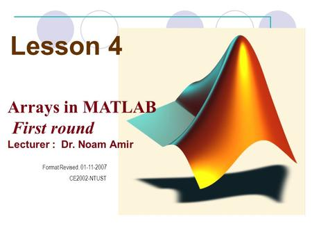 Lesson 4 Arrays in MATLAB First round Lecturer : Dr. Noam Amir Format Revised. 01-11-2007 CE2002-NTUST.