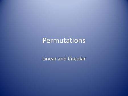 Permutations Linear and Circular. Essential Question: How do I solve problems using permutations?
