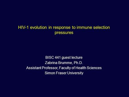 HIV-1 evolution in response to immune selection pressures BISC 441 guest lecture Zabrina Brumme, Ph.D. Assistant Professor, Faculty of Health Sciences.