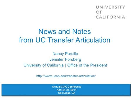 News and Notes from UC Transfer Articulation Nancy Purcille Jennifer Forsberg University of California | Office of the President Annual CIAC Conference.