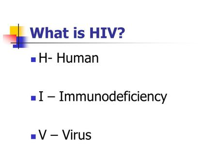What is HIV? H- Human I – Immunodeficiency V – Virus.