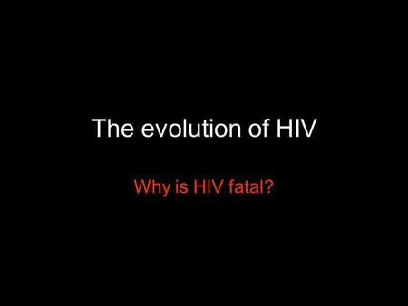 "The evolution of HIV Why is HIV fatal?. Lethal strains are favored, due to ""Short sighted"" evolution within hosts Transmission rate advantages."