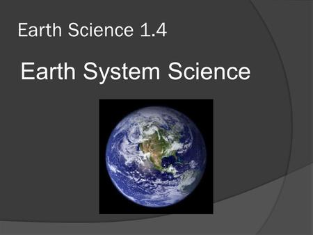 Earth Science 1.4 Earth System Science.  As we study Earth, we see that it is a dynamic planet with many separate parts that interact.  This way of.