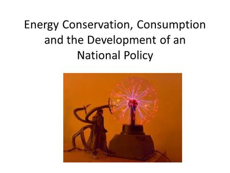 Energy Conservation, Consumption and the Development of an National Policy.