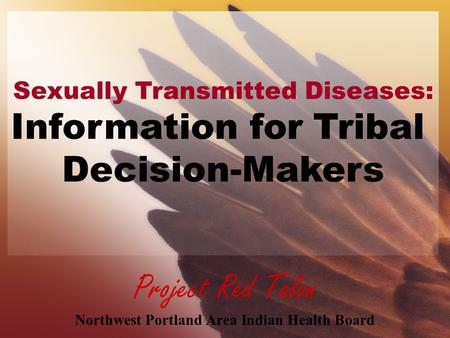 Project Red Talon Northwest Portland Area Indian Health Board Sexually Transmitted Diseases: Information for Tribal Decision-Makers.