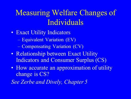 Measuring Welfare Changes of Individuals Exact Utility Indicators –Equivalent Variation (EV) –Compensating Variation (CV) Relationship between Exact Utility.
