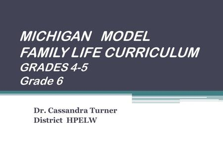 MICHIGAN MODEL FAMILY LIFE CURRICULUM GRADES 4-5 Grade 6 Dr. Cassandra Turner District HPELW.