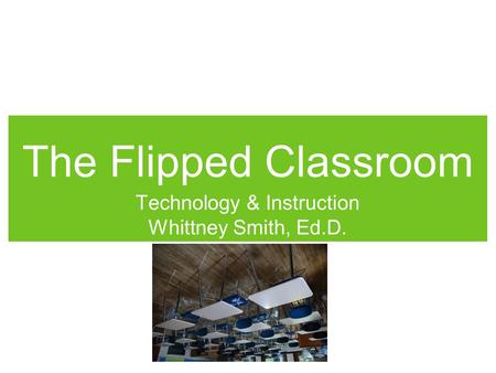 The Flipped Classroom Technology & Instruction Whittney Smith, Ed.D.