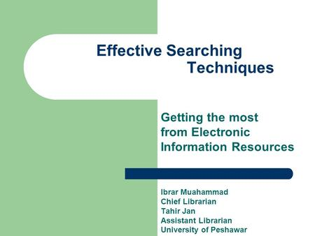 Effective Searching Techniques Getting the most from Electronic Information Resources Ibrar Muahammad Chief Librarian Tahir Jan Assistant Librarian University.