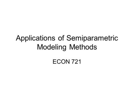 Applications of Semiparametric Modeling Methods ECON 721.