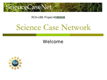 Science Case Network Welcome RCN-UBE Project #1062049 1062049.