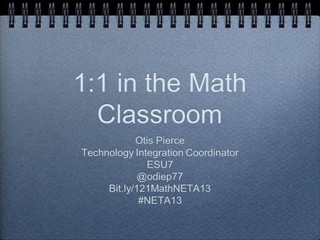 1:1 in the Math Classroom Otis Pierce Technology Integration Coordinator Bit.ly/121MathNETA13 #NETA13 Otis Pierce Technology Integration.