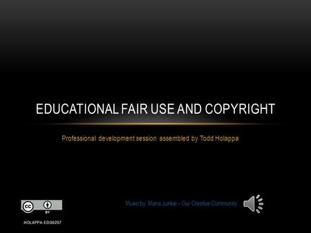 Professional development session assembled by Todd Holappa EDUCATIONAL FAIR USE AND COPYRIGHT HOLAPPA-EDG5207 Music by: Mana Junkie – Our Creative Community.