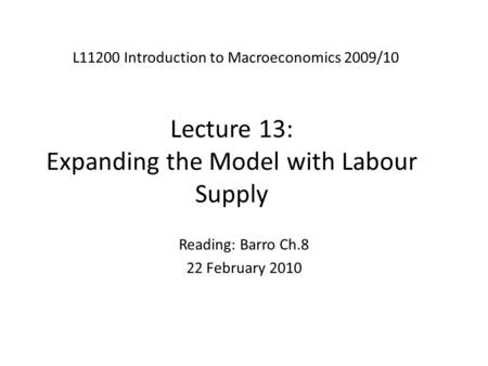 Lecture 13: Expanding the Model with Labour Supply L11200 Introduction to Macroeconomics 2009/10 Reading: Barro Ch.8 22 February 2010.