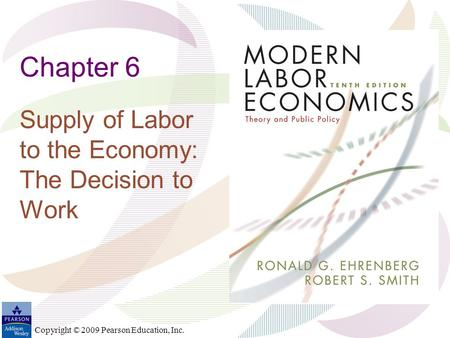 Copyright © 2009 Pearson Education, Inc. Chapter 6 Supply of Labor to the Economy: The Decision to Work.