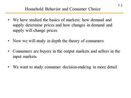 5.1 Household Behavior and Consumer Choice We have studied the basics of markets: how demand and supply determine prices and how changes in demand and.