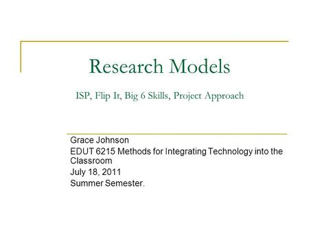 Research Models ISP, Flip It, Big 6 Skills, Project Approach Grace Johnson EDUT 6215 Methods for Integrating Technology into the Classroom July 18, 2011.